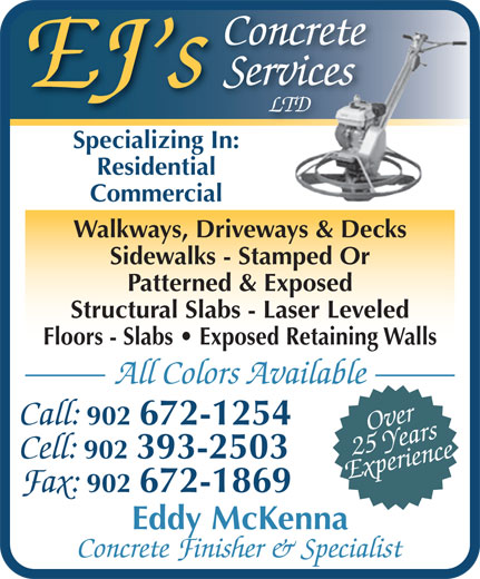 EJ's Concrete Services Ltd (902-393-2503) - Display Ad - Concrete Services Commercial Walkways, Driveways & Decks EJ s LTD Specializing In:Specializing In: Residential Sidewalks - Stamped Or Patterned & Exposed Structural Slabs - Laser Leveled Floors - Slabs   Exposed Retaining Walls All Colors Available Call: 902 672-1254 Over Experience25 Years Cell: 902 393-2503 Fax: 902 672-1869 Eddy McKenna Concrete Finisher & Specialist