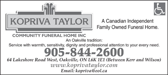 Kopriva Taylor Community Funeral Home (905-844-2600) - Annonce illustrée======= - A Canadian Independent Family Owned Funeral Home. An Oakville tradition: Service with warmth, sensitivity, dignity and professional attention to your every need. 905-844-2600 64 Lakeshore Road West, Oakville, ON L6K 1E1 (Between Kerr and Wilson) www.koprivataylor.com