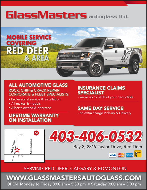 GlassMasters Autoglass Ltd (403-358-5432) - Display Ad - INSURANCE CLAIMS ROCK, CHIP & CRACK REPAIRROCKCHIP & CRACK REPAIR SPECIALIST CORPORATE & FLEET SPECIALISTS - waive up to $150 of your deductiblewaive up to $150 of your deduc Professional service & installation All makes & models Alberta owned & operated SAME DAY SERVICE - no extra charge Pick-up & Deliveryno extra charge Pick-up & Delive LIFETIME WARRANTY ON INSTALLATION 28 St 403-406-0532 e Gaetz enue22 Bay 2, 2319 Taylor Drive, Red Deer lor D St SERVING RED DEER, CALGARY & EDMONTON WWW.GLASSMASTERSAUTOGLASS.COM OPEN  Monday to Friday 8:00 am - 5:30 pm    Saturday 9:00 am - 3:00 pm autoglass ltd. GlassMasters MOBILE SERVICE COVERINGCOVERING RED DEER & AREA ALL AUTOMOTIVE GLASS