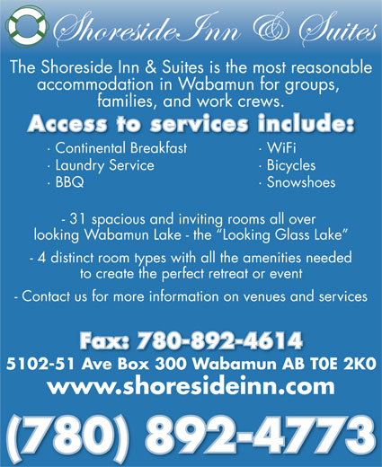 Shoreside Inn & Suites (780-892-4773) - Display Ad - The Shoreside Inn & Suites is the most reasonable accommodation in Wabamun for groups, families, and work crews., Access to services include: · Continental Breakfast · WiFil kf · Laundry Service · Bicycles · BBQ · Snowshoes - 31 spacious and inviting rooms all over looking Wabamun Lake - the  Looking Glass Lake - 4 distinct room types with all the amenities needed to create the perfect retreat or event - Contact us for more information on venues and services Fax: 780-892-4614 5102-51 Ave Box 300 Wabamun AB T0E 2K0 www.shoresideinn.com (780) 892-4773