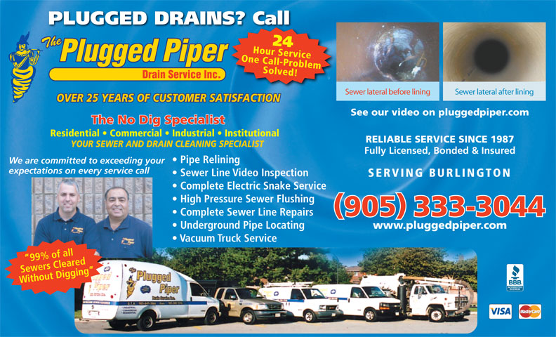 Plugged Piper Drain Services Inc (905-333-3044) - Display Ad - PLUGGED DRAINS? CallS? Call 24 One Call-ProblemHour Service Solved! Sewer lateral before lining Sewer lateral after lining OVER 25 YEARS OF CUSTOMER SATISFACTION See our video on pluggedpiper.com The No Dig Specialist Residential   Commercial   Industrial   Institutional RELIABLE SERVICE SINCE 1987 YOUR SEWER AND DRAIN CLEANING SPECIALIST Fully Licensed, Bonded & Insured Pipe Relining We are committed to exceeding your expectations on every service call Sewer Line Video Inspection SERVING BURLINGTON Complete Electric Snake Service High Pressure Sewer Flushing Complete Sewer Line Repairs 905 333-3044 Underground Pipe Locating www.pluggedpiper.com Vacuum Truck Service 99% of all Sewers Cleared Without Digging