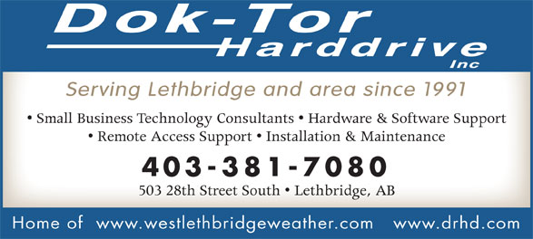 Dok-Tor Harddrive Inc (403-381-7080) - Annonce illustrée======= - Serving Lethbridge and area since 1991 Small Business Technology Consultants   Hardware & Software Support Remote Access Support   Installation & Maintenance 403-381-7080 503 28th Street South   Lethbridge, AB Home of  www.westlethbridgeweather.com www.drhd.com