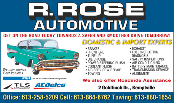 R Rose Automotive (613-258-5209) - Annonce illustrée======= - We also offer Roadside Assistance 2 Goldfinch Dr., Kemptville Office: 613-258-5209 Cell: 613-864-6762 Towing: 613-880-1654 R.ROSE R.ROSE GET ON THE ROAD TODAY TOWARDS A SAFER AND SMOOTHER DRIVE TOMORROW! EXHAUST BRAKES FUEL INSPECTION FRONT END DIAGNOSIS TUNE UP SAFETY INSPECTIONS OIL CHANGE AIR CONDITIONING POWER STEERING FLUSH BATTERY MAINTENANCE COOLANT FLUSH We now service TRANSMISSION SERVICE A/C SERVICE & REPAIR We now service Fleet Vehicles Fleet Vehicles ALIGNMENT TOWING