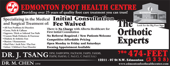 Edmonton Foot Health Centre (780-474-3338) - Display Ad - EDMONTON FOOT HEALTH CENTRE Providing over 25 years of quality foot care treatment you can trust! Initial Consultation Fee Waived Look for the Big Foot Sign The All Foot Problems & Disorders There is No Charge with Alberta Healthcare for Corns, Nails & Calluses First Initial Consultation Ingrown, Thick or Infected Toe Nails Orthotic Custom Made Orthotics & Footwear No Referral Required / New Patients Welcome Diabetic & Arthritic Feet Competitive Affordable Pricing Bunion / Hammertoes Experts Specialists Open Monday to Friday and Saturdays Heel Pain / Arch Pain / Flat Feet Infant / Children s Foot Disorder Evening Appointment Available 12211 - 97 St N.W. Edmonton www.edmontonfoothealthcenter.com