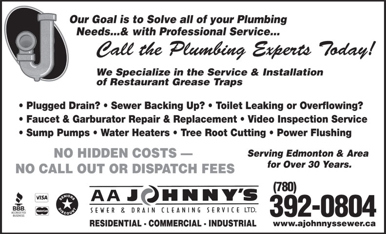 A Johnny's Sewer & Drain Cleaning Ltd (780-469-8236) - Annonce illustrée======= - Our Goal is to Solve all of your Plumbing Needs...& with Professional Service... Call the Plumbing Experts Today! We Specialize in the Service & Installation of Restaurant Grease Traps Plugged Drain?   Sewer Backing Up?   Toilet Leaking or Overflowing? Faucet & Garburator Repair & Replacement   Video Inspection Service Sump Pumps   Water Heaters   Tree Root Cutting   Power Flushing Serving Edmonton & Area NO HIDDEN COSTS for Over 30 Years. NO CALL OUT OR DISPATCH FEES (780) 392-0804 www.ajohnnyssewer.ca RESIDENTIAL - COMMERCIAL - INDUSTRIAL LTD.
