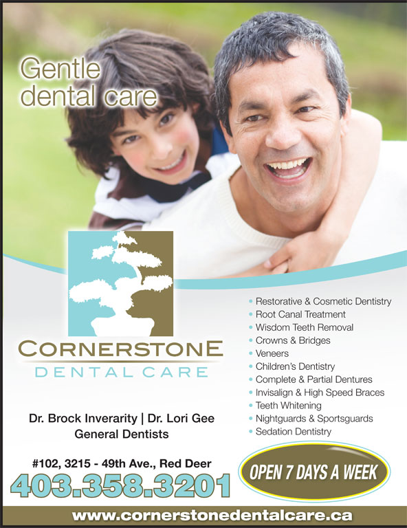 Cornerstone Dental Care (403-358-3201) - Annonce illustrée======= - Gentle dental care Restorative & Cosmetic Dentistry Root Canal Treatment Wisdom Teeth Removal Crowns & Bridges Veneers Children s Dentistry Complete & Partial Dentures Invisalign & High Speed Braces Teeth Whitening Nightguards & Sportsguards Dr. Brock Inverarity Dr. Lori Gee Sedation Dentistry General Dentists #102, 3215 - 49th Ave., Red Deer OPEN 7 DAYS A WEEK 403.358.3201 www.cornerstonedentalcare.ca Gentle dental care Restorative & Cosmetic Dentistry Root Canal Treatment Wisdom Teeth Removal Crowns & Bridges Veneers Children s Dentistry Complete & Partial Dentures Invisalign & High Speed Braces Teeth Whitening Nightguards & Sportsguards Dr. Brock Inverarity Dr. Lori Gee Sedation Dentistry General Dentists #102, 3215 - 49th Ave., Red Deer OPEN 7 DAYS A WEEK 403.358.3201 www.cornerstonedentalcare.ca