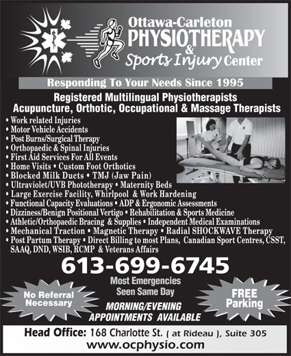 Ottawa Carleton Physiotherapy & Sports Injury Center (613-789-0015) - Display Ad - Seen Same Day FREE No Referral Necessary Parking MORNING/EVENING APPOINTMENTS  AVAILABLE Head Office: 168 Charlotte St. ( at Rideau ), Suite 305 www.ocphysio.com Registered Multilingual Physiotherapists Acupuncture, Orthotic, Occupational & Massage Therapists Work related Injuries Motor Vehicle Accidents Post Burns/Surgical Therapy Orthopaedic & Spinal Injuries First Aid Services For All Events Home Visits   Custom Foot Orthotics Blocked Milk Ducts   TMJ (Jaw Pain) Ultraviolet/UVB Phototherapy   Maternity Beds Large Exercise Facility, Whirlpool  & Work Hardening Functional Capacity Evaluations   ADP & Ergonomic Assessments Dizziness/Benign Positional Vertigo   Rehabilitation & Sports Medicine Athletic/Orthopaedic Bracing  & Supplies   Independent Medical Examinations Mechanical Traction   Magnetic Therapy   Radial SHOCKWAVE Therapy Post Partum Therapy   Direct Billing to most Plans,  Canadian Sport Centres, CSST, SAAQ, DND, WSIB, RCMP  & Veterans Affairs 613-699-6745 Most Emergencies