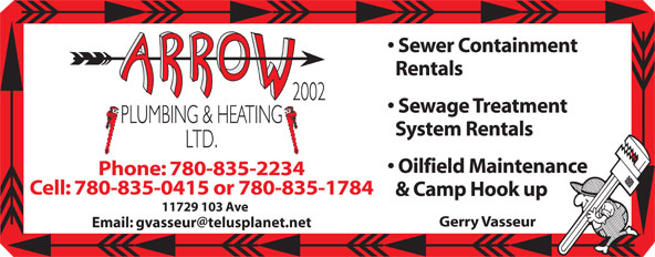 Arrow Plumbing & Heating (780-835-2234) - Display Ad - Sewer Containment Rentals Sewage Treatment System Rentals Oilfield Maintenance Phone: 780-835-2234 Cell: 780-835-0415 or 780-835-1784 & Camp Hook up 11729 103 Ave Gerry Vasseur