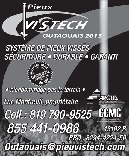 Pieux Vistech Outaouais 2013 (819-790-9525) - Annonce illustrée======= - OUTAOUAIS 2013 SYSTÈME DE PIEUX VISSÉS SÉCURITAIRE   DURABLE   GARANTI n endommage pas le terrain Luc Montreuil, propriétaire Cell.: 819 790-9525 Centre canadien de matériaux de construction 13102 R 855 441-0988 RBQ : 8294-4224-50 Pieux