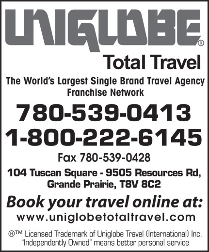 Uniglobe Total Travel (780-539-0413) - Annonce illustrée======= - The World s Largest Single Brand Travel Agency Franchise Network 780-539-0413 1-800-222-6145 Fax 780-539-0428 104 Tuscan Square - 9505 Resources Rd, Grande Prairie, T8V 8C2 Book your travel online at: www.uniglobetotaltravel.com Licensed Trademark of Uniglobe Travel (International) Inc. Independently Owned  means better personal service