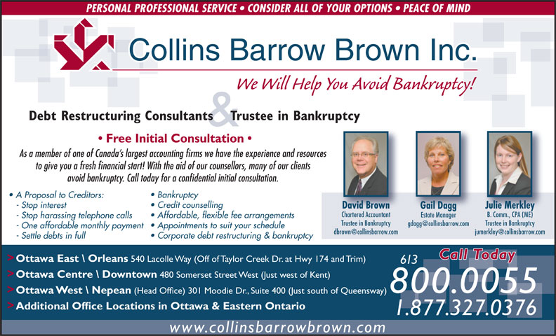 Collins Barrow Brown Inc (613-820-2200) - Display Ad - (Head Office) 301 Moodie Dr., Suite 400 (Just south of Queensway) > Additional Office Locations in Ottawa & Eastern Ontario 1.877.327.0376 www.collinsbarrowbrown.com PERSONAL PROFESSIONAL SERVICE   CONSIDER ALL OF YOUR OPTIONS   PEACE OF MIND Collins Barrow Brown Inc. We Will Help You Avoid Bankruptcy! Debt Restructuring Consultants    Trustee in Bankruptcy & Free Initial Consultation As a member of one of Canada s largest accounting firms we have the experience and resources to give you a fresh financial start! With the aid of our counsellors, many of our clients avoid bankruptcy. Call today for a confidential initial consultation. Bankruptcy A Proposal to Creditors: Credit counselling - Stop interest David Brown Julie Merkley Gail Dagg Chartered Accountant B. Comm., CPA (ME) Estate Manager Affordable, flexible fee arrangements - Stop harassing telephone calls Trustee in Bankruptcy Appointments to suit your schedule - One affordable monthly payment Corporate debt restructuring & bankruptcy - Settle debts in full Call Today > Ottawa East \\ Orleans 540 Lacolle Way (Off of Taylor Creek Dr. at Hwy 174 and Trim) 613 > Ottawa Centre \\ Downtown 480 Somerset Street West (Just west of Kent) 800.0055 > Ottawa West \\ Nepean