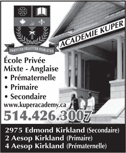 Académie Kuper Academy (514-426-3007) - Annonce illustrée======= - École Privée Mixte - Anglaise Prématernelle Primaire Secondaire www.kuperacademy.ca 514.426.3007 2975 Edmond Kirkland (Secondaire) 2 Aesop Kirkland (Primaire) École Privée Mixte - Anglaise Primaire Secondaire www.kuperacademy.ca 514.426.3007 2975 Edmond Kirkland (Secondaire) 2 Aesop Kirkland (Primaire) 4 Aesop Kirkland (Prématernelle) Prématernelle 4 Aesop Kirkland (Prématernelle)