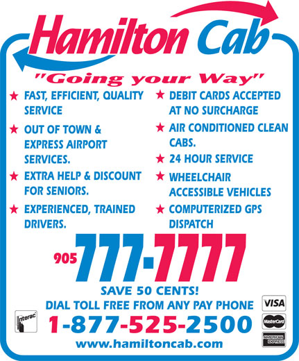 Hamilton Cab (905-777-7777) - Display Ad - FAST, EFFICIENT, QUALITY DEBIT CARDS ACCEPTED SERVICE AT NO SURCHARGE AIR CONDITIONED CLEAN OUT OF TOWN & CABS. EXPRESS AIRPORT 24 HOUR SERVICE SERVICES. EXTRA HELP & DISCOUNT WHEELCHAIR FOR SENIORS. ACCESSIBLE VEHICLES EXPERIENCED, TRAINED COMPUTERIZED GPS DRIVERS. DISPATCH 905 777-7777 SAVE 50 CENTS! DIAL TOLL FREE FROM ANY PAY PHONE 1-877-525-2500 www.hamiltoncab.com