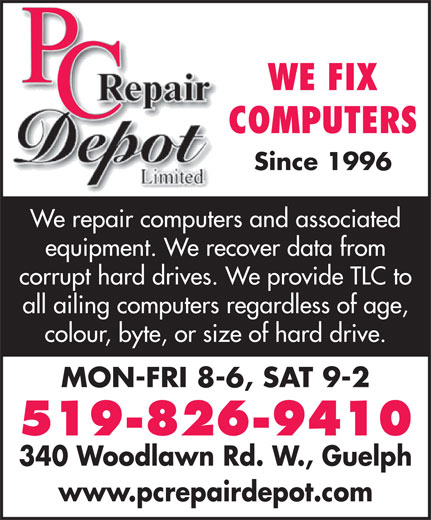 PC Repair Depot (519-826-9410) - Annonce illustrée======= - WE FIX COMPUTERS Since 1996 We repair computers and associated equipment. We recover data from corrupt hard drives. We provide TLC to all ailing computers regardless of age, colour, byte, or size of hard drive. MON-FRI 8-6, SAT 9-2 519-826-9410 340 Woodlawn Rd. W., Guelph www.pcrepairdepot.com
