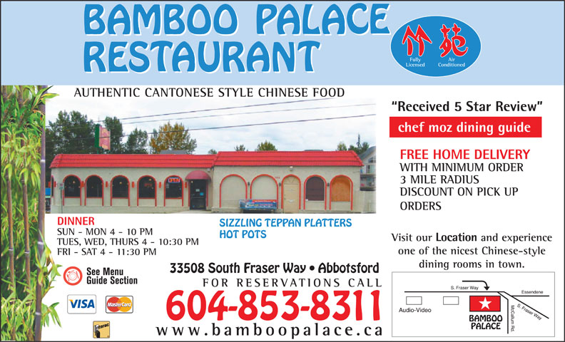 Bamboo Palace Restaurant Chinese Foods (604-853-8311) - Annonce illustrée======= - WITH MINIMUM ORDER 3 MILE RADIUS DISCOUNT ON PICK UP ORDERS DINNER SIZZLING TEPPAN PLATTERS SUN - MON 4 - 10 PM HOT POTS Visit our Location and experience TUES, WED, THURS 4 - 10:30 PM one of the nicest Chinese-style FRI - SAT 4 - 11:30 PM dining rooms in town. 33508 South Fraser Way   Abbotsford FOR RESERVATIONS CA Fully Air Conditioned Licensed AUTHENTIC CANTONESE STYLE CHINESE FOODUTHIC CANONES Received 5 Star Review chef moz dining guide FREE HOME DELIVERY LL 604-853-8311 www.bamboopalace.ca