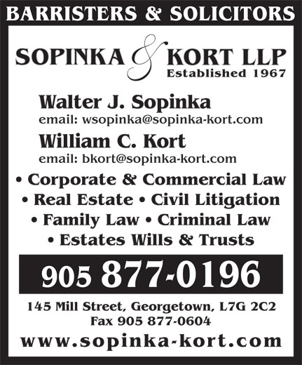 Sopinka & Kort LLP (905-877-0196) - Display Ad - & SOPINKA KORT LLP Established 1967 Walter J. Sopinka William C. Kort Corporate & Commercial Law Real Estate   Civil Litigation BARRISTERS & SOLICITORS Family Law   Criminal Law Estates Wills & Trusts 905 877-0196 145 Mill Street, Georgetown, L7G 2C2 Fax 905 877-0604 www.sopinka-kort.co