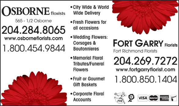 Osborne Florists (204-284-8065) - Display Ad - Fresh Flowers for for City Wide & Worldorld Wide Delivery 565 - 1/2 Osborne all occasions 204.284.8065 Wedding Flowers:rs: www.osborneflorists.com Corsages & Boutonnieres 1.800.454.9844 Fort Richmond Florists Memorial Floral 204.269.7272 Tributes/FuneralTri www.fortgarryflorist.com FlowersFlo Fruit or Gourmet  F 1.800.850.1404 Gift BasketsGif Corporate Floral  C AccountsAcc