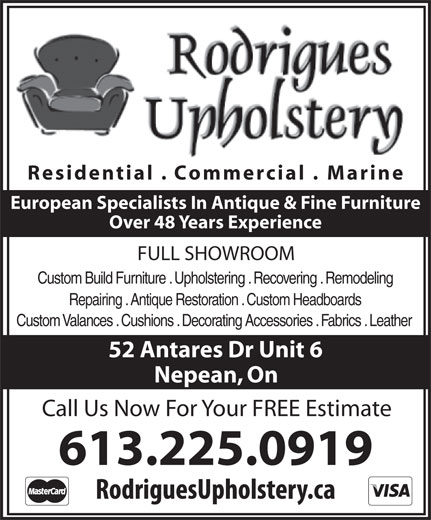 Rodrigues Upholstery (613-225-0919) - Display Ad - Residential . Commercial . Marine European Specialists In Antique & Fine Furniture Over 48 Years Experience FULL SHOWROOM Custom Build Furniture . Upholstering . Recovering . Remodeling Repairing . Antique Restoration . Custom Headboards Custom Valances . Cushions . Decorating Accessories . Fabrics . Leather 52 Antares Dr Unit 6 Nepean, On Call Us Now For Your FREE Estimate 613.225.0919 Residential . Commercial . Marine European Specialists In Antique & Fine Furniture Over 48 Years Experience FULL SHOWROOM Custom Build Furniture . Upholstering . Recovering . Remodeling Repairing . Antique Restoration . Custom Headboards Custom Valances . Cushions . Decorating Accessories . Fabrics . Leather 52 Antares Dr Unit 6 Nepean, On Call Us Now For Your FREE Estimate 613.225.0919
