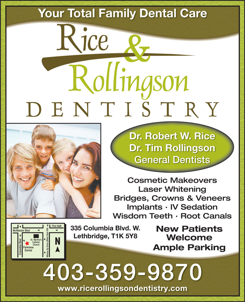 Rice & Rollingson Dentistry (403-381-7423) - Display Ad - Your Total Family Dental Care Dr. Robert W. Rice Dr. Tim Rollingson General Dentists Cosmetic Makeovers Laser Whitening Bridges, Crowns & Veneers Implants · IV Sedation Wisdom Teeth · Root Canals Fire Hall 335 Columbia Blvd. W. McMaster Blvd New Patients Lethbridge, T1K 5Y8 Welcome St. Martha s Catholic Church Ample Parking Dental Columbia Blvd Whoop Up Drive (West Side Hill)Parkview 403-359-9870 www.ricerollingsondentistry.com Your Total Family Dental Care Dr. Robert W. Rice Dr. Tim Rollingson General Dentists Cosmetic Makeovers Laser Whitening Bridges, Crowns & Veneers Implants · IV Sedation Wisdom Teeth · Root Canals Fire Hall 335 Columbia Blvd. W. New Patients Lethbridge, T1K 5Y8 Welcome St. Martha s Catholic Church Ample Parking Dental Columbia Blvd Whoop Up Drive (West Side Hill)Parkview 403-359-9870 www.ricerollingsondentistry.com McMaster Blvd