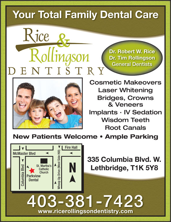 Rice & Rollingson Dentistry (403-381-7423) - Display Ad - St. Martha s Lethbridge, T1K 5Y8 Catholic Church view Dental Columbia Blvd Whoop Up Drive (West Side Hill)Park 403-381-7423 www.ricerollingsondentistry.com Your Total Family Dental Care Dr. Robert W. Rice Dr. Tim Rollingson General Dentists Cosmetic Makeovers Laser Whitening Bridges, Crowns & Veneers Implants · IV Sedation Wisdom Teeth Root Canals New Patients Welcome   Ample Parking Fire Hall McMaster Blvd 335 Columbia Blvd. W. St. Martha s Lethbridge, T1K 5Y8 Catholic Church view Dental Columbia Blvd Whoop Up Drive (West Side Hill)Park 403-381-7423 Your Total Family Dental Care Dr. Robert W. Rice Dr. Tim Rollingson General Dentists Cosmetic Makeovers Laser Whitening Bridges, Crowns & Veneers Implants · IV Sedation Wisdom Teeth Root Canals New Patients Welcome   Ample Parking Fire Hall McMaster Blvd 335 Columbia Blvd. W. www.ricerollingsondentistry.com