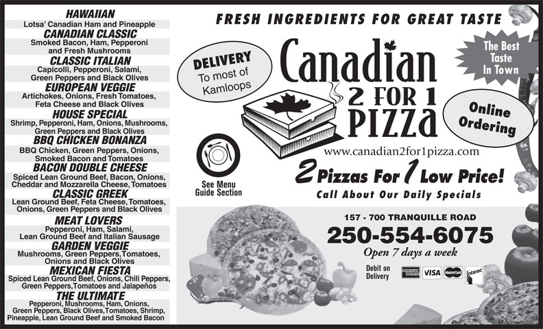 Canadian 2 For 1 Pizza (250-554-6999) - Annonce illustrée======= - CANADIAN CLASSIC Smoked Bacon, Ham, Pepperoni HAWAIIAN FRESH INGREDIENTS FOR GREAT TASTE Lotsa  Canadian Ham and Pineapple The Best CLASSIC GREEK Call About Our Daily Specials Lean Ground Beef, Feta Cheese, Tomatoes, Onions, Green Peppers and Black Olives 157 - 700 TRANQUILLE ROAD157 MEAT LOVERS Pepperoni, Ham, Salami, Lean Ground Beef and Italian Sausage 250-554-6075 GARDEN VEGGIE Open 7 days a week Mushrooms, Green Peppers, Tomatoes, Onions and Black Olives Debit on MEXICAN FIESTA Delivery Spiced Lean Ground Beef, Onions, Chili Peppers, Green Peppers, Tomatoes and Jalapeños Guide Section THE ULTIMATE Pepperoni, Mushrooms, Ham, Onions, Pineapple, Lean Ground Beef and Smoked Bacon Green Peppers, Black Olives, Tomatoes, Shrimp, and Fresh Mushrooms Taste DELIVERY CLASSIC ITALIAN Capicolli, Pepperoni, Salami, In Town Green Peppers and Black Olives To most of EUROPEAN VEGGIE Kamloops Artichokes, Onions, Fresh Tomatoes, Feta Cheese and Black Olives Online HOUSE SPECIAL Shrimp, Pepperoni, Ham, Onions, Mushrooms, Ordering Green Peppers and Black Olives BBQ CHICKEN BONANZA BBQ Chicken, Green Peppers, Onions, www.canadian2for1pizza.com Smoked Bacon and Tomatoes BACON DOUBLE CHEESE Spiced Lean Ground Beef, Bacon, Onions, Pizzas For Low Price! Cheddar and Mozzarella Cheese, Tomatoes See Menu