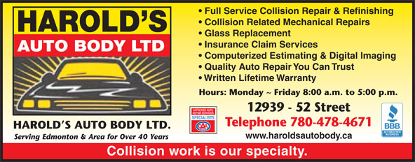 Harold's Auto Body Ltd (780-478-4671) - Display Ad - Hours: Monday ~ Friday 8:00 a.m. to 5:00 p.m. 12939 - 52 Street Telephone 780-478-4671 Full Service Collision Repair & Refinishing Collision Related Mechanical Repairs HAROLD S Glass Replacement Insurance Claim Services AUTO BODY LTD Computerized Estimating & Digital Imaging Quality Auto Repair You Can Trust Written Lifetime Warranty HAROLD S AUTO BODY LTD. www.haroldsautobody.ca Serving Edmonton & Area for Over 40 Years Collision work is our specialty. Full Service Collision Repair & Refinishing Collision Related Mechanical Repairs HAROLD S Glass Replacement Insurance Claim Services AUTO BODY LTD Computerized Estimating & Digital Imaging Quality Auto Repair You Can Trust Written Lifetime Warranty Hours: Monday ~ Friday 8:00 a.m. to 5:00 p.m. 12939 - 52 Street Telephone 780-478-4671 HAROLD S AUTO BODY LTD. www.haroldsautobody.ca Serving Edmonton & Area for Over 40 Years Collision work is our specialty.