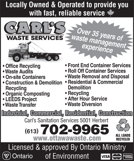 Carl's Waste Services (613-835-3600) - Annonce illustrée======= - waste managementOver 35 years of experience Front End Container Services Office Recycling Roll Off Container Services Waste Audits Waste Removal and Disposal On-site Containers Residential & Commercial Construction & Demolition Demolition Recycling Recycling Organic Composting After Hour Service LEEDS Project Waste Diversion Waste Transfer Industrial, Commercial, Residential, Construction Carl s Sanitation Services 5001 Herbert 613 702-9965 ALL LOADS RECYCLED www.ottawawaste.com Licensed & approved By Ontario Ministry of Environment Locally Owned & Operated to provide you with fast, reliable service