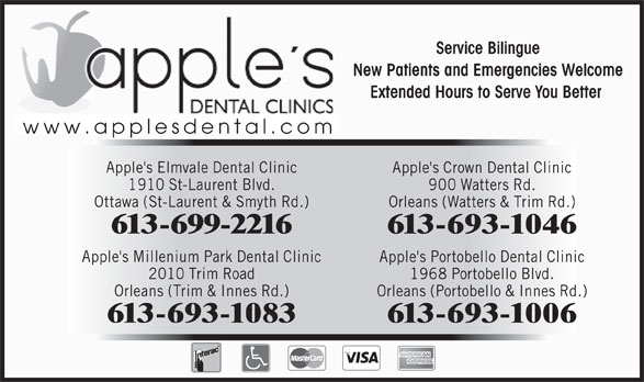 Apple's Elmvale Dental Clinic (613-523-2300) - Annonce illustrée======= - New Patients and Emergencies Welcome Extended Hours to Serve You Better www.applesdental.com Apple's Elmvale Dental Clinic Apple's Crown Dental Clinic 1910 St-Laurent Blvd. 900 Watters Rd. Ottawa (St-Laurent & Smyth Rd.) Orleans (Watters & Trim Rd.) 613-699-2216 613-693-1046 Apple's Millenium Park Dental Clinic Apple's Portobello Dental Clinic 2010 Trim Road 1968 Portobello Blvd. Orleans (Trim & Innes Rd.) Orleans (Portobello & Innes Rd.) 613-693-1083 613-693-1006 Service Bilingue New Patients and Emergencies Welcome Extended Hours to Serve You Better www.applesdental.com Apple's Elmvale Dental Clinic Apple's Crown Dental Clinic 1910 St-Laurent Blvd. 900 Watters Rd. Ottawa (St-Laurent & Smyth Rd.) Orleans (Watters & Trim Rd.) 613-699-2216 613-693-1046 Apple's Millenium Park Dental Clinic Apple's Portobello Dental Clinic 2010 Trim Road 1968 Portobello Blvd. Orleans (Trim & Innes Rd.) Orleans (Portobello & Innes Rd.) Service Bilingue 613-693-1006 613-693-1083