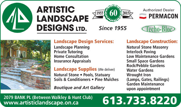 Artistic Landscape Designs Limited (613-733-8220) - Display Ad - Landscape Construction: Landscape Planning Natural Stone Masonry Private Tutoring Interlock Paving Home Consultation Low Maintenance Gardens Insurance Appraisals Small Space Gardens Rock/Pebble Gardens Landscape Supplies (We deliver) Water Gardens Natural Stone   Pools, Statuary Wrought Iron Soils & Conditioners   Pine Mulches (Lamps, Gates, Railings) Garden Maintenance Boutique and Art Gallery upon appointment 2079 BANK PL (Between Walkley & Hunt Club) 613.733.8220 www.artisticlandscape.on.ca Authorized Dealer 20151955 60 Since 1955 Landscape Design Services: