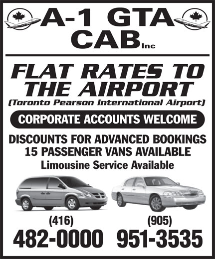 A-1 GTA Cab Inc (416-482-0000) - Annonce illustrée======= - A-1 GTA CAB Inc FLAT RATES TO THE AIRPORT (Toronto Pearson International Airport) CORPORATE ACCOUNTS WELCOME DISCOUNTS FOR ADVANCED BOOKINGS 15 PASSENGER VANS AVAILABLE Limousine Service Available (416) (905) 482-0000 951-3535