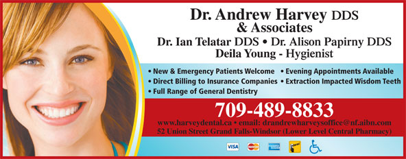 Harvey Andrew Dr (709-489-8833) - Annonce illustrée======= - DDS & Associates Dr. Ian Telatar DDS   Dr. Alison Papirny DDS Deila Young - Hygienist New & Emergency Patients Welcome  Evening Appointments Available Direct Billing to Insurance Companies  Extraction Impacted Wisdom Teeth Full Range of General Dentistry Dr. Andrew Harvey 709-489-8833 52 Union Street Grand Falls-Windsor (Lower Level Central Pharmacy)