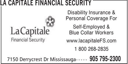 La Capitale Financial Security (905-795-2300) - Display Ad - Disability Insurance & Personal Coverage For Self-Employed & Blue Collar Workers www.lacapitaleFS.com 1 800 268-2835 Disability Insurance & Personal Coverage For Self-Employed & Blue Collar Workers www.lacapitaleFS.com 1 800 268-2835