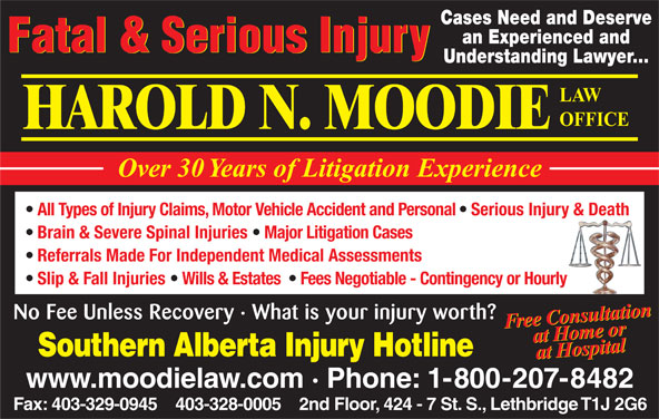 Moodie Harold N (403-328-0005) - Annonce illustrée======= - Cases Need and Deserve an Experienced and Fatal & Serious Injury Understanding Lawyer... LAW OFFICE HAROLD N. MOODIE Over 30 Years of Litigation Experience All Types of Injury Claims, Motor Vehicle Accident and Personal   Serious Injury & Death Brain & Severe Spinal Injuries   Major Litigation Cases Referrals Made For Independent Medical Assessments Slip & Fall Injuries   Wills & Estates    Fees Negotiable - Contingency or Hourly Free ConsultationorFree ConsultationFree tConomsutar Fee Unless Recovery · What is your injury worth? HHospie taoll atlion No at om attaa Hospitalat  HH e or Southern Alberta Injury Hotline www.moodielaw.com · Phone: 1-800-207-8482 Fax: 403-329-0945    403-328-0005    2nd Floor, 424 - 7 St. S., Lethbridge T1J 2G6 Cases Need and Deserve an Experienced and Fatal & Serious Injury Understanding Lawyer... LAW OFFICE HAROLD N. MOODIE Over 30 Years of Litigation Experience All Types of Injury Claims, Motor Vehicle Accident and Personal   Serious Injury & Death Brain & Severe Spinal Injuries   Major Litigation Cases Referrals Made For Independent Medical Assessments Slip & Fall Injuries   Wills & Estates    Fees Negotiable - Contingency or Hourly Free ConsultationorFree ConsultationFree tConomsutar Fee Unless Recovery · What is your injury worth? HHospie taoll atlion No at om attaa Hospitalat  HH e or Southern Alberta Injury Hotline www.moodielaw.com · Phone: 1-800-207-8482 Fax: 403-329-0945    403-328-0005    2nd Floor, 424 - 7 St. S., Lethbridge T1J 2G6