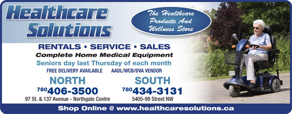 Healthcare Solutions (780-406-3500) - Annonce illustrée======= - RENTALS   SERVICE   SALES Complete Home Medical Equipment Seniors day last Thursday of each month FREE DELIVERY AVAILABLE       AADL/WCB/DVA VENDOR NORTH 780 406-3500 434-3131 97 St. & 137 Avenue - Northgate Centre 5405-99 Street NW SOUTH 434-3131 97 St. & 137 Avenue - Northgate Centre 5405-99 Street NW SOUTH RENTALS   SERVICE   SALES Complete Home Medical Equipment Seniors day last Thursday of each month FREE DELIVERY AVAILABLE       AADL/WCB/DVA VENDOR NORTH 780 406-3500