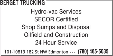 Berget Trucking (780-465-5035) - Display Ad - Hydro-vac Services SECOR Certified Shop Sumps and Disposal Oilfield and Construction 24 Hour Service Hydro-vac Services SECOR Certified Shop Sumps and Disposal Oilfield and Construction 24 Hour Service