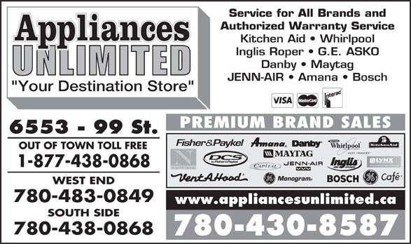 """Appliances Unlimited Inc (780-430-8587) - Annonce illustrée======= - OUT OF TOWN TOLL FREE 1-877-438-0868 Monogram WEST END 780-483-0849 www.appliancesunlimited.ca SOUTH SIDE 780-438-0868 780-430-8587 Service for All Brands and Authorized Warranty Service Kitchen Aid   Whirlpool Inglis Roper   G.E. ASKO Danby   Maytag JENN-AIR   Amana   Bosch """"Your Destination Store"""" PREMIUM BRAND SALES 6553 - 99 St."""