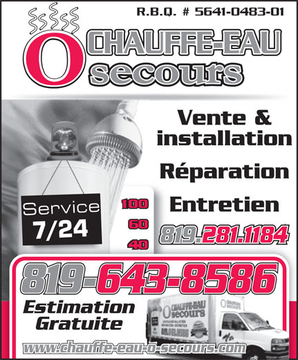 Chauffe-Eau O Secours (819-281-1184) - Annonce illustrée======= - Vente & installation Réparation Entretien R.B.Q. # 5641-0483-01 CHAUFFE-EAU Service 7/24 819.281.1184 819-643-8586 Estimation Gratuite www.chauffe-eau-o-secours.com R.B.Q. # 5641-0483-01 CHAUFFE-EAU Vente & installation Réparation Entretien Service 7/24 819.281.1184 819-643-8586 Estimation Gratuite www.chauffe-eau-o-secours.com