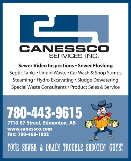 Canessco (780-465-9615) - Display Ad - Septic Tanks   Liquid Waste   Car Wash & Shop Sumps Steaming   Hydro Excavating   Sludge Dewatering Special Waste Consultants   Product Sales & Service 780-443-9615 7710 67 Street, Edmonton, AB www.canessco.com Fax: 780-468-1802 YOUR SEWER & DRAIN TROUBLE SHOOTIN  GUYS! Sewer Video Inspections   Sewer Flushing