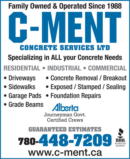 C-Ment Concrete Services (780-448-7209) - Annonce illustrée======= - RESIDENTIAL   INDUSTRIAL   COMMERCIAL Driveways Concrete Removal / Breakout CONCRETE SERVICES LTD Family Owned & Operated Since 1988 CONCRETE SERVICES LTD Specializing in ALL your Concrete Needs RESIDENTIAL   INDUSTRIAL   COMMERCIAL Driveways Concrete Removal / Breakout Sidewalks Exposed / Stamped / Sealing Garage Pads  Foundation Repairs Grade Beams Journeyman Govt. Certified Crews GUARANTEED ESTIMATES 780- 448-7209 www.c-ment.ca Sidewalks Exposed / Stamped / Sealing Garage Pads  Foundation Repairs Grade Beams Journeyman Govt. Certified Crews GUARANTEED ESTIMATES 780- 448-7209 www.c-ment.ca Specializing in ALL your Concrete Needs Family Owned & Operated Since 1988