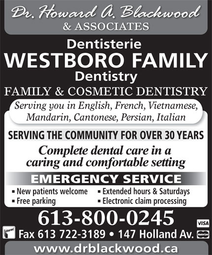 Blackwood H Dr (613-722-1957) - Display Ad - & ASSOCIATES Dentisterie WESTBORO FAMILY Dentistry FAMILY & COSMETIC DENTISTRY Serving you in English, French, Vietnamese, Electronic claim processing 613-800-0245 Fax 613 722-3189   147 Holland Av. www.drblackwood.ca Mandarin, Cantonese, Persian, Italian SERVING THE COMMUNITY FOR OVER 30 YEARS EMERGENCY SERVICE New patients welcome Extended hours & Saturdays Free parking