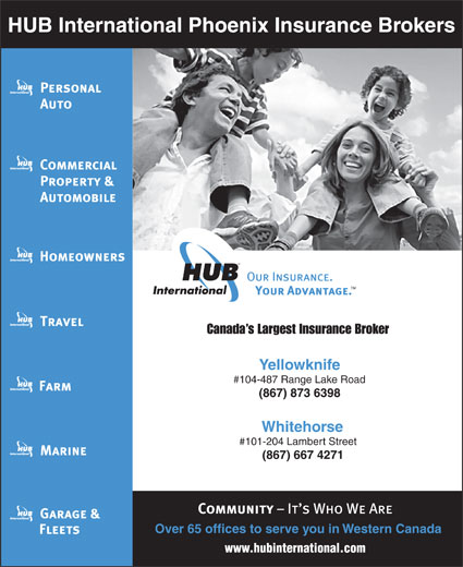 HUB International Phoenix Insurance Brokers (867-873-6398) - Annonce illustrée======= - Canada s Largest Insurance Broker Yellowknife #104-487 Range Lake Road (867) 873 6398 Whitehorse #101-204 Lambert Street HUB International Phoenix Insurance Brokers (867) 667 4271 Over65 offices to serve you in Western Canada