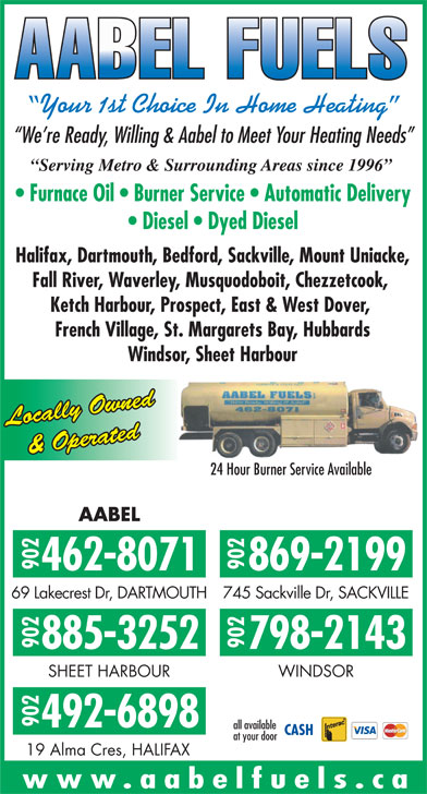 AABEL Fuels (902-462-8071) - Display Ad - Halifax, Dartmouth, Bedford, Sackville, Mount Uniacke, Fall River, Waverley, Musquodoboit, Chezzetcook, Ketch Harbour, Prospect, East & West Dover, French Village, St. Margarets Bay, Hubbards Windsor, Sheet Harbour Locally Owned & Operated 24 Hour Burner Service Available AABEL 902462-8071902 869-2199 69 Lakecrest Dr, DARTMOUTH745 Sackville Dr, SACKVILLE 902885-3252902 798-2143 SHEET HARBOUR WINDSOR 902 492-6898 all available at your door Your 1st Choice In Home Heating We re Ready, Willing & Aabel to Meet Your Heating Needs Serving Metro & Surrounding Areas since 1996 Furnace Oil   Burner Service   Automatic Delivery Diesel   Dyed Diesel 19 Alma Cres, HALIFAX www.aabelfuels.ca Your 1st Choice In Home Heating We re Ready, Willing & Aabel to Meet Your Heating Needs Serving Metro & Surrounding Areas since 1996 Furnace Oil   Burner Service   Automatic Delivery Diesel   Dyed Diesel Halifax, Dartmouth, Bedford, Sackville, Mount Uniacke, Fall River, Waverley, Musquodoboit, Chezzetcook, Ketch Harbour, Prospect, East & West Dover, French Village, St. Margarets Bay, Hubbards Windsor, Sheet Harbour Locally Owned & Operated 24 Hour Burner Service Available AABEL 902462-8071902 869-2199 69 Lakecrest Dr, DARTMOUTH745 Sackville Dr, SACKVILLE 902885-3252902 798-2143 SHEET HARBOUR WINDSOR 902 492-6898 all available at your door 19 Alma Cres, HALIFAX www.aabelfuels.ca