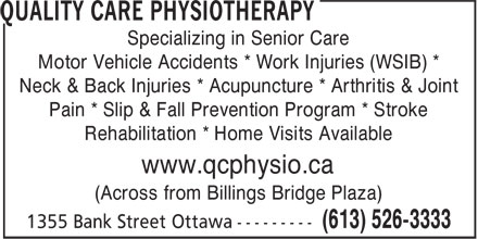 Quality Care Physiotherapy (613-526-3333) - Annonce illustrée======= - Specializing in Senior Care Motor Vehicle Accidents * Work Injuries (WSIB) * Neck & Back Injuries * Acupuncture * Arthritis & Joint Specializing in Senior Care Motor Vehicle Accidents * Work Injuries (WSIB) * Neck & Back Injuries * Acupuncture * Arthritis & Joint Pain * Slip & Fall Prevention Program * Stroke Rehabilitation * Home Visits Available www.qcphysio.ca (Across from Billings Bridge Plaza) Pain * Slip & Fall Prevention Program * Stroke Rehabilitation * Home Visits Available www.qcphysio.ca (Across from Billings Bridge Plaza)