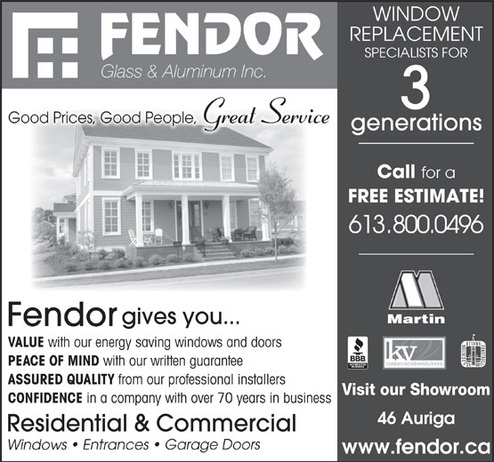 Fendor Glass & Aluminum Inc (613-722-6581) - Annonce illustrée======= - from our professional installers Visit our Showroom CONFIDENCE in a company with over 70 years in business 46 Auriga Residential & Commercial rs ge Doo rances   Gar nt s   E ow Wind www.fendor.ca WINDOW REPLACEMENT SPECIALISTS FOR Glass & Aluminum Inc. Good Prices, Good People, Great Service generations Call for a FREE ESTIMATE! 613.800.0496 gives you... Fendor VALUE with our energy saving windows and doors PEACE OF MIND with our written guarantee ASSURED QUALITY