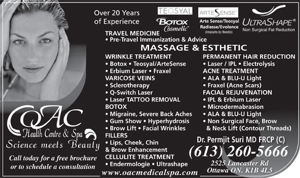 OAC Health Centre & Spa (613-260-5666) - Annonce illustrée======= - Non Surgical Face, Brow Brow Lift   Facial Wrinkles & Neck Lift (Contour Threads) FILLERS Dr. Permjit Suri MD FRCP (C) Lips, Cheek, Chin & Brow Enhancement (613) 260-566613) 260566(66 CELLULITE TREATMENT Call today for a free brochure 2525 Lancaster Rd Endermologie   Ultrashape or to schedule a consultation Ottawa ON. K1B 4L5 www.oacmedicalspa.com Over 20 Years of Experience IPL & Erbium Laser BOTOX Microdermabrasion Migraine, Severe Back Aches ALA & BLU-U Light Gum Show   Hyperhydrosis Non Surgical Fat Reduction TRAVEL MEDICINE Pre-Travel Immunization & Advice MASSAGE & ESTHETIC WRINKLE TREATMENT PERMANENT HAIR REDUCTION Botox   Teosyal/ArteSense Laser / IPL   Electrolysis Erbium Laser   Fraxel ACNE TREATMENT VARICOSE VEINS ALA & BLU-U Light Sclerotherapy Fraxel (Acne Scars) Q-Switch Laser FACIAL REJUVENATION Laser TATTOO REMOVAL