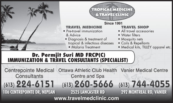 Centrepointe Medical Consultants (613-224-6151) - Annonce illustrée======= - Since 1991 & Advice Water filters Diagnosis & treatment of Mosquito nets tropical & infectious diseases Coils & Repellants Malaria Treatment Medical kits, TILLEY apparel etc. Dr. Permjit Suri MD FRCP(C IMMUNIZATION & TRAVEL CONSULTANTS (SPECIALIST) Vanier Medical CentreOttawa Athletic Club Health TRAVEL MEDICINE TRAVEL SHOP Pre-travel immunization All travel accessories Centrepointe Medical Centre and Spa Consultants (613) (613)(613) 224-6151 744-4055 260-5666 106 CENTREPOINTE DR, NEPEAN 292 MONTREAL RD, VANIER 2525 LANCASTER RD www.travelmedclinic.com TRAVEL MEDICINE TRAVEL SHOP Pre-travel immunization All travel accessories & Advice Water filters Diagnosis & treatment of Mosquito nets tropical & infectious diseases Coils & Repellants Malaria Treatment Medical kits, TILLEY apparel etc. Dr. Permjit Suri MD FRCP(C Since 1991 IMMUNIZATION & TRAVEL CONSULTANTS (SPECIALIST) Vanier Medical CentreOttawa Athletic Club Health Centrepointe Medical Centre and Spa Consultants (613) (613)(613) 224-6151 744-4055 260-5666 106 CENTREPOINTE DR, NEPEAN 292 MONTREAL RD, VANIER 2525 LANCASTER RD www.travelmedclinic.com