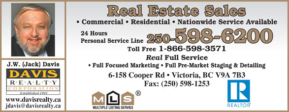 Davis Realty Corp (250-598-6200) - Display Ad - Real Estate Sales Real Full Service J.W. (Jack) Davis Full Focused Marketing   Full Pre-Market Staging & Detailingaging ng 6-158 Cooper Rd   Victoria, BC V9A 7B3 V9A 7B3 Fax: (250) 598-1253 www.davisrealty.ca Commercial   Residential   Nationwide Service Available 24 Hours 250-598-6200 Personal Service Line Toll Free 1-866-598-3571