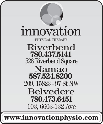 Innovation Physical Therapy Inc (780-437-5141) - Annonce illustrée======= - PHYSICAL THERAPY Riverbend 780.437.5141 528 Riverbend Square Namao 587.524.8200 209, 15823 - 97 St NW Belvedere 780.473.6451 103, 6603-132 Ave www.innovationphysio.com