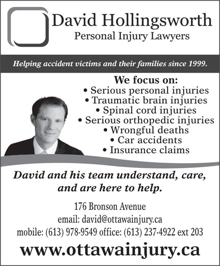 Hollingsworth David (613-978-9549) - Display Ad - Spinal cord injuries Serious orthopedic injuries Wrongful deaths Car accidents Insurance claims David and his team understand, care, and are here to help. 176 Bronson Avenue mobile: (613) 978-9549 office: (613) 237-4922 ext 203 www.ottawainjury.ca Helping accident victims and their families since 1999. We focus on: Serious personal injuries Traumatic brain injuries