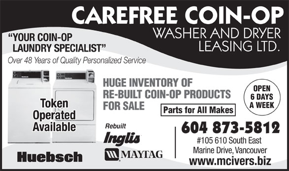 McIver's Coin-Op Washer & Dryer Leasing (604-873-5812) - Annonce illustrée======= - CAREFREE COIN-OP WASHER AND DRYER YOUR COIN-OP LEASING LTD. LAUNDRY SPECIALIST Over 48 Years of Quality Personalized Service HUGE INVENTORY OF OPEN RE-BUILT COIN-OP PRODUCTS 6 DAYS Token A WEEK FOR SALE Parts for All Makes Operated Rebuilt Available 604 873-5812 #105 610 South East Marine Drive, Vancouver www.mcivers.biz CAREFREE COIN-OP WASHER AND DRYER YOUR COIN-OP LEASING LTD. LAUNDRY SPECIALIST Over 48 Years of Quality Personalized Service HUGE INVENTORY OF OPEN RE-BUILT COIN-OP PRODUCTS 6 DAYS Token FOR SALE Parts for All Makes Operated Rebuilt Available 604 873-5812 #105 610 South East Marine Drive, Vancouver www.mcivers.biz A WEEK
